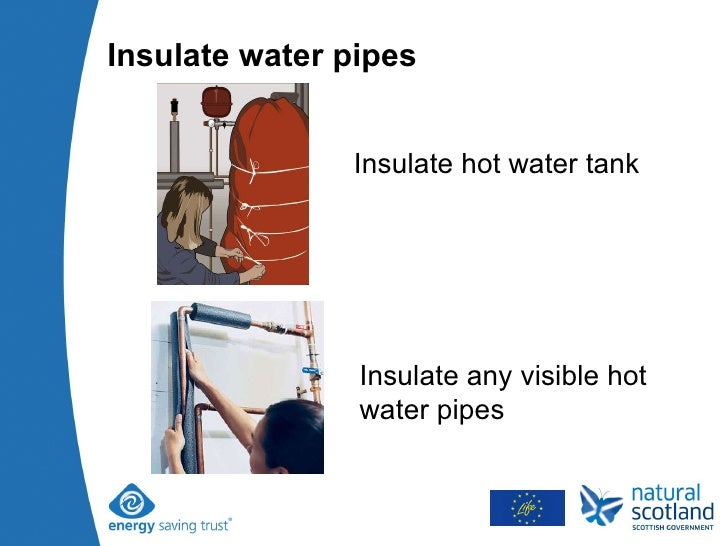 Insulate water pipes Insulate hot water tank Insulate any visible hot water pipes