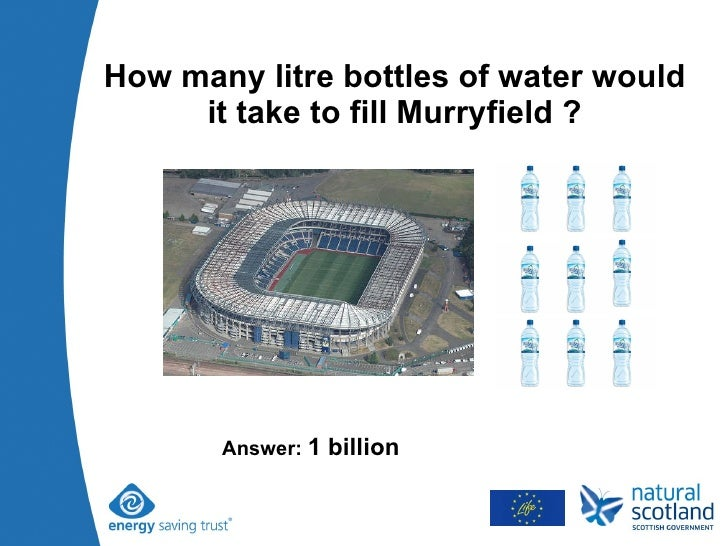 How many litre bottles of water would it take to fill Murryfield ? Answer:  1 billion