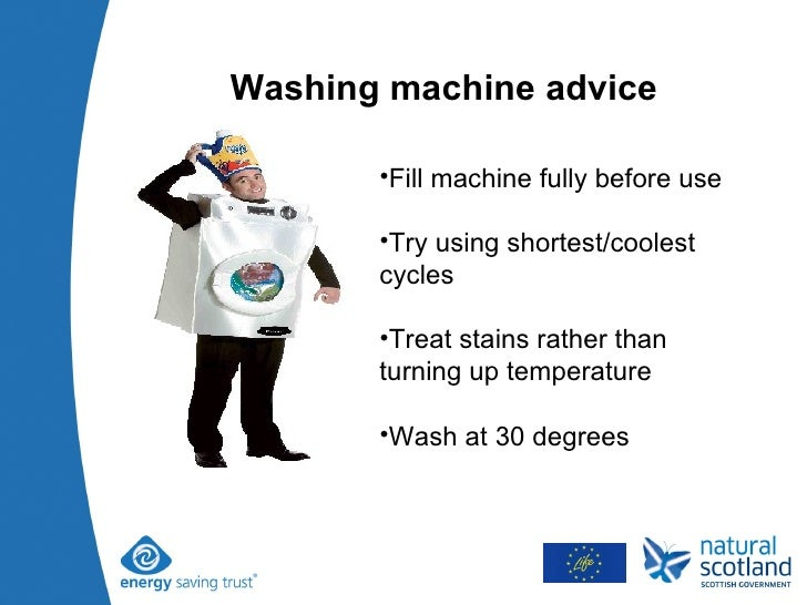 Washing machine advice <ul><li>Fill machine fully before use </li></ul><ul><li>Try using shortest/coolest cycles </li></ul...