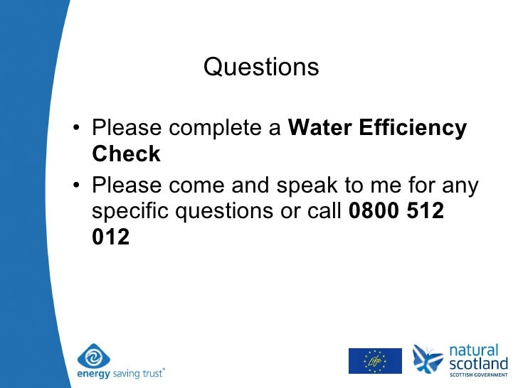Questions  <ul><li>Please complete a  Water Efficiency Check  </li></ul><ul><li>Please come and speak to me for any specif...