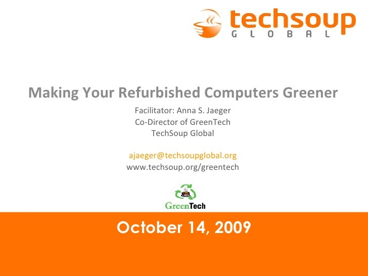 October 14, 2009 Making Your Refurbished Computers Greener Facilitator: Anna S. Jaeger Co-Director of GreenTech TechSoup G...