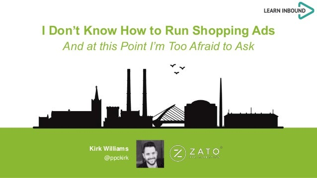 I Don't Know How to Run Shopping Ads And at this Point I'm Too Afraid to Ask Kirk Williams @ppckirk