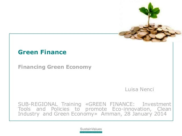 Green Finance Financing Green Economy Luisa Nenci SUB-REGIONAL Training «GREEN FINANCE: Investment Tools and Policies to p...