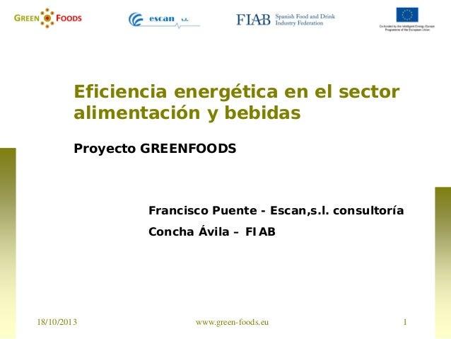 18/10/2013 1www.green-foods.eu Eficiencia energética en el sector alimentación y bebidas Proyecto GREENFOODS Francisco Pue...
