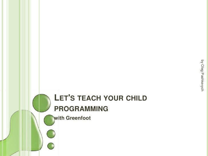 by Oleg PashkevychLETS TEACH YOUR CHILDPROGRAMMINGwith Greenfoot