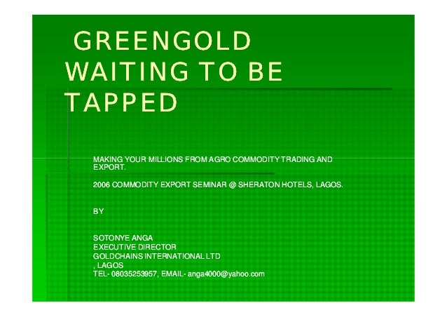 GREENGOLDWAITING TO BETAPPED MAKING YOUR MILLIONS FROM AGRO COMMODITY TRADING AND EXPORT. 2006 COMMODITY EXPORT SEMINAR @ ...