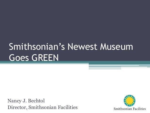 Smithsonian's Newest Museum Goes GREEN Nancy J. Bechtol Director, Smithsonian Facilities