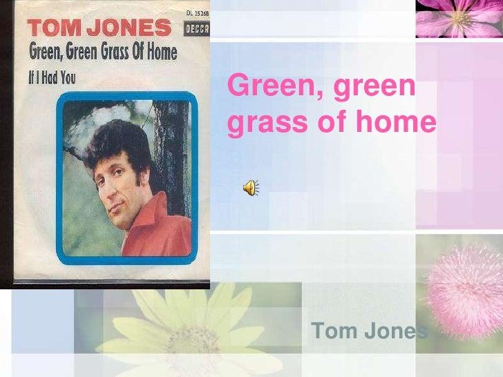 Green, green grass of home <br />Tom Jones <br />