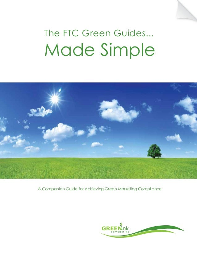 The FTC Green Guides...  Made Simple  A Companion Guide for Achieving Green Marketing Compliance