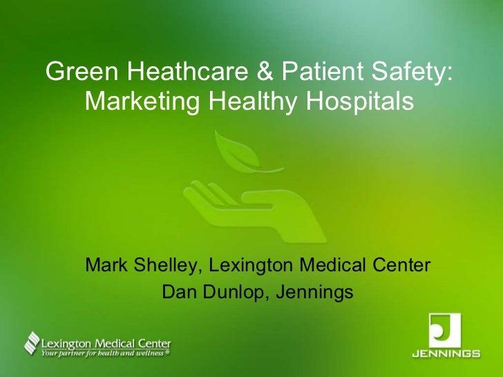Green Heathcare & Patient Safety: Marketing Healthy Hospitals Mark Shelley, Lexington Medical Center Dan Dunlop, Jennings