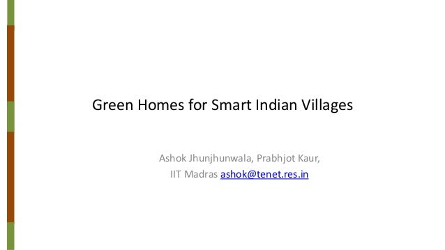 Green Homes for Smart Indian Villages Ashok Jhunjhunwala, Prabhjot Kaur, IIT Madras ashok@tenet.res.in