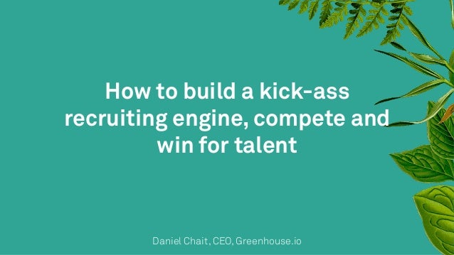 How to build a kick-ass  recruiting engine, compete and  win for talent  Daniel Chait, CEO, Greenhouse.io