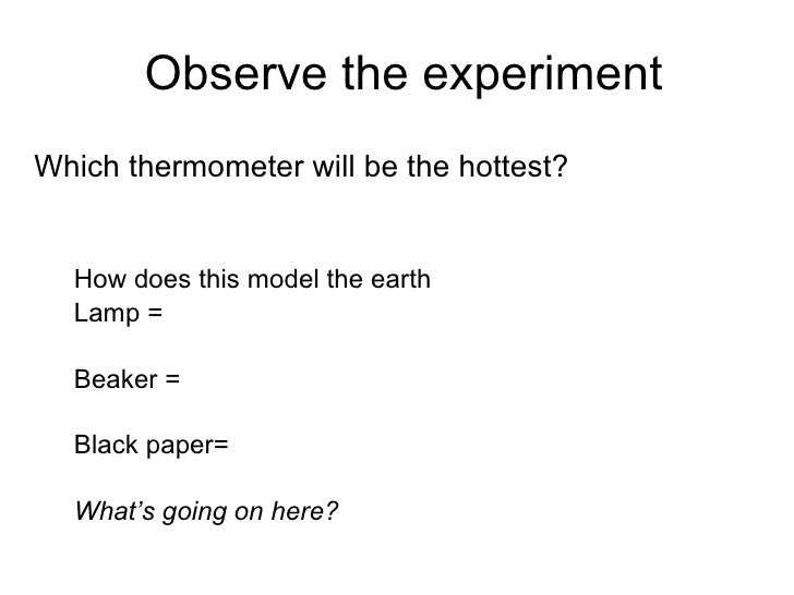 Observe the experiment <ul><li>Which thermometer will be the hottest? </li></ul><ul><ul><li>How does this model the earth ...