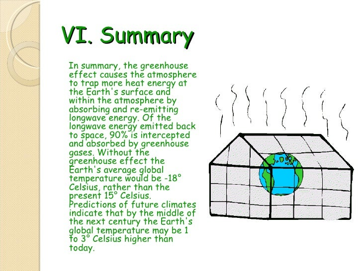 VI. Summary <ul><li>In summary, the greenhouse effect causes the atmosphere to trap more heat energy at the Earth's surfac...