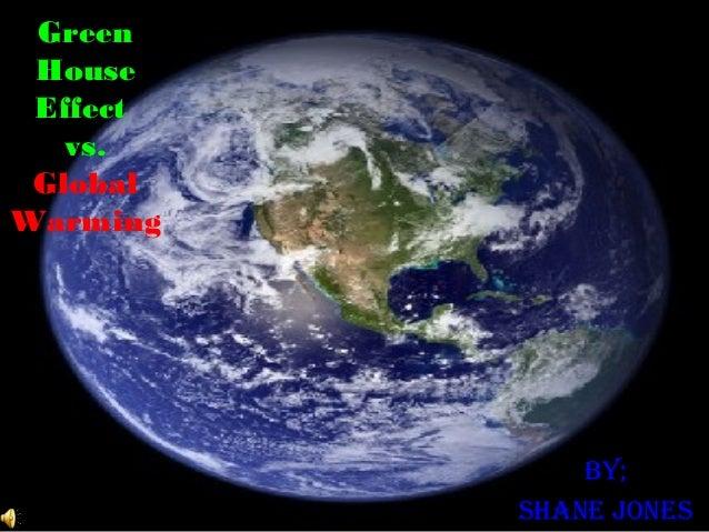 Green House Effect   vs. GlobalWarming              By;          Shane JoneS