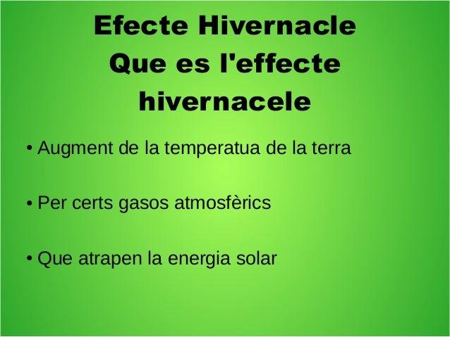 Efecte Hivernacle  Que es l'effecte  hivernacele  ● Augment de la temperatua de la terra  ● Per certs gasos atmosfèrics  ●...