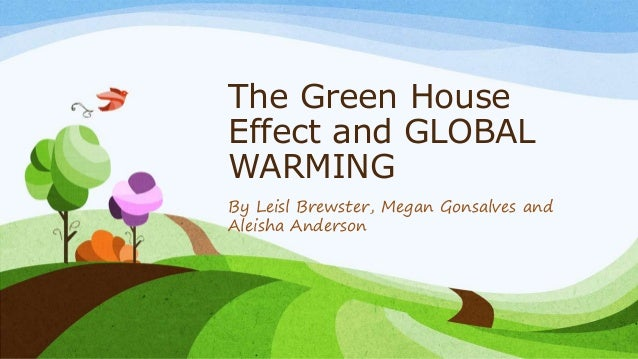 The Green House Effect and GLOBAL WARMING By Leisl Brewster, Megan Gonsalves and Aleisha Anderson