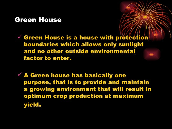 Green House <ul><li>Green House is a house with protection boundaries which allows only sunlight and no other outside envi...