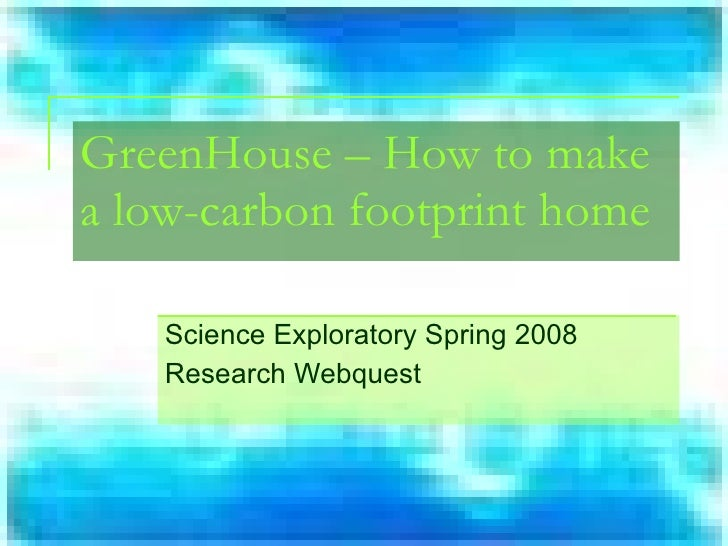 Science Exploratory Spring 2008 Research Webquest GreenHouse – How to make a low-carbon footprint home