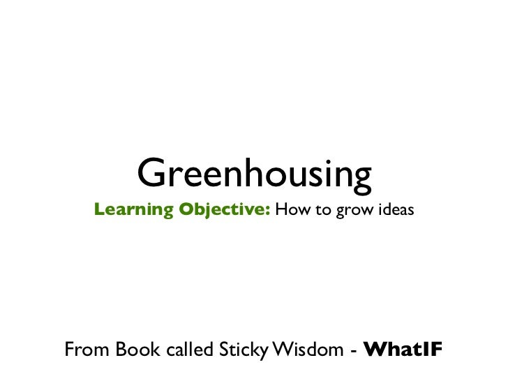 Greenhousing   Learning Objective: How to grow ideasFrom Book called Sticky Wisdom - WhatIF