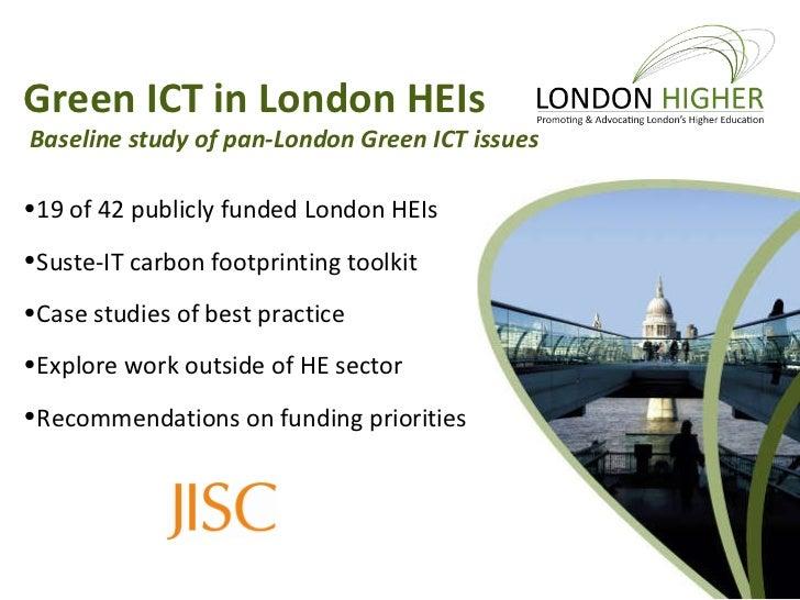 <ul><li>Green ICT in London HEIs </li></ul><ul><ul><li>Baseline study of pan-London Green ICT issues </li></ul></ul><ul><l...