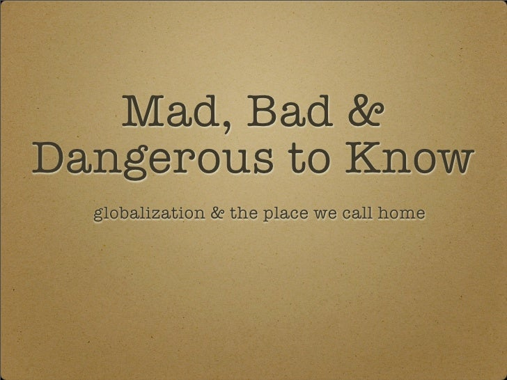 Mad, Bad & Dangerous to Know   globalization & the place we call home