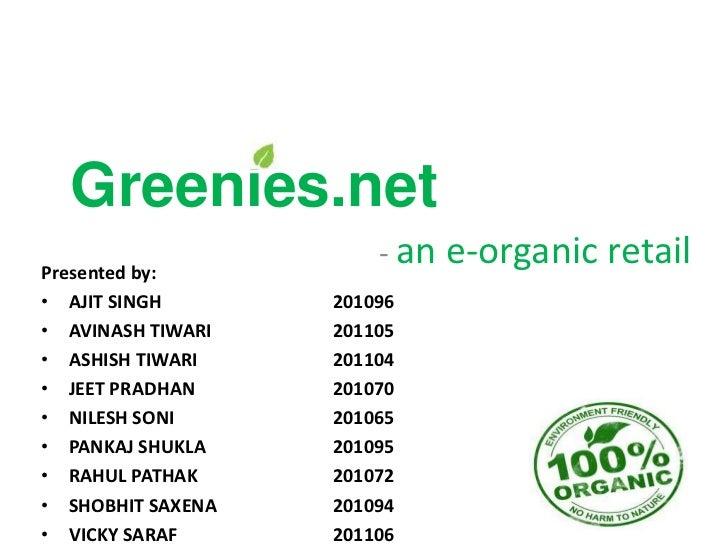 Greenies.netPresented by:                       - an e-organic retail• AJIT SINGH       201096• AVINASH TIWARI   201105• A...