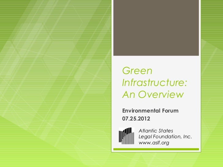GreenInfrastructure:An OverviewEnvironmental Forum07.25.2012     Atlantic States     Legal Foundation, Inc.     www.aslf.org