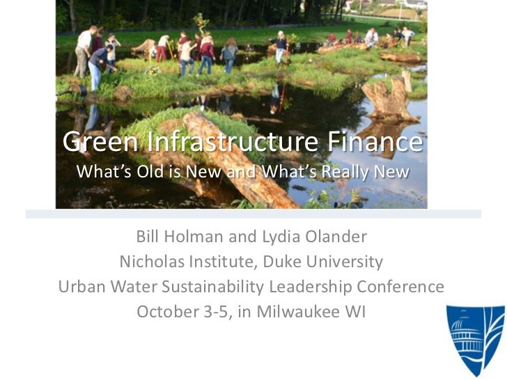 Green Infrastructure Finance  What's Old is New and What's Really New         Bill Holman and Lydia Olander       Nicholas...