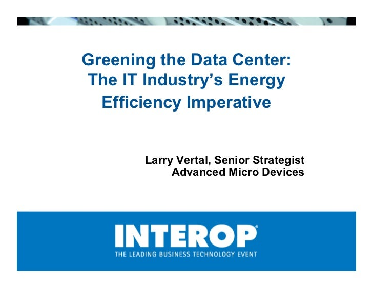 Greening the Data Center: The IT Industry's Energy   Efficiency Imperative          Larry Vertal, Senior Strategist       ...