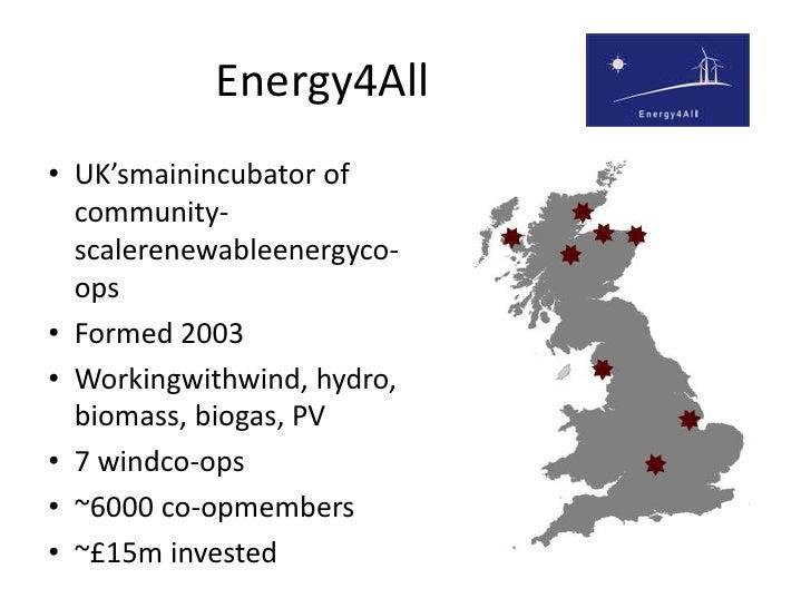 Energy4All<br />UK'smainincubator of community-scalerenewableenergyco-ops<br />Formed 2003<br />Workingwithwind, hydro, bi...