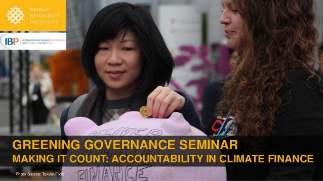 GREENING GOVERNANCE SEMINAR MAKING IT COUNT: ACCOUNTABILITY IN CLIMATE FINANCE Photo Source: Takver/Flickr