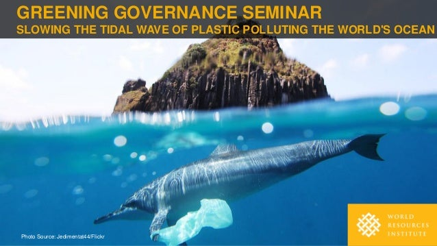 GREENING GOVERNANCE SEMINAR SLOWING THE TIDAL WAVE OF PLASTIC POLLUTING THE WORLD'S OCEAN Photo Source: Jedimentat44/Flickr