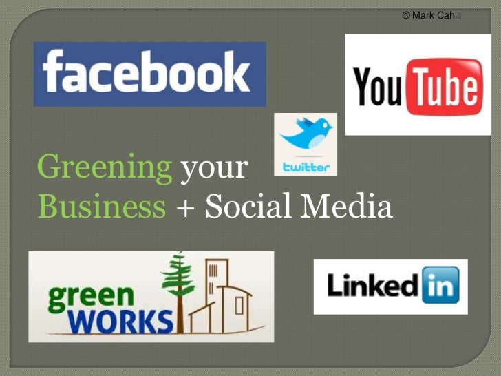 © Mark Cahill<br />Greening your <br />Business + Social Media<br />