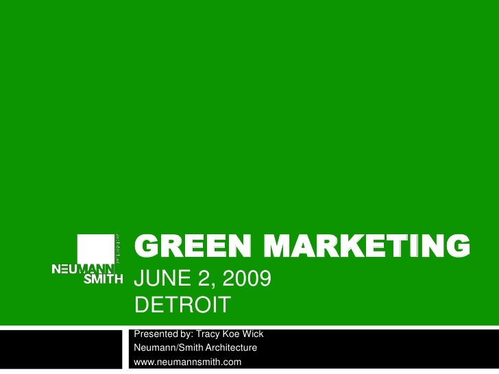 GREEN MARKETING JUNE 2, 2009 DETROIT Presented by: Tracy Koe Wick Neumann/Smith Architecture www.neumannsmith.com