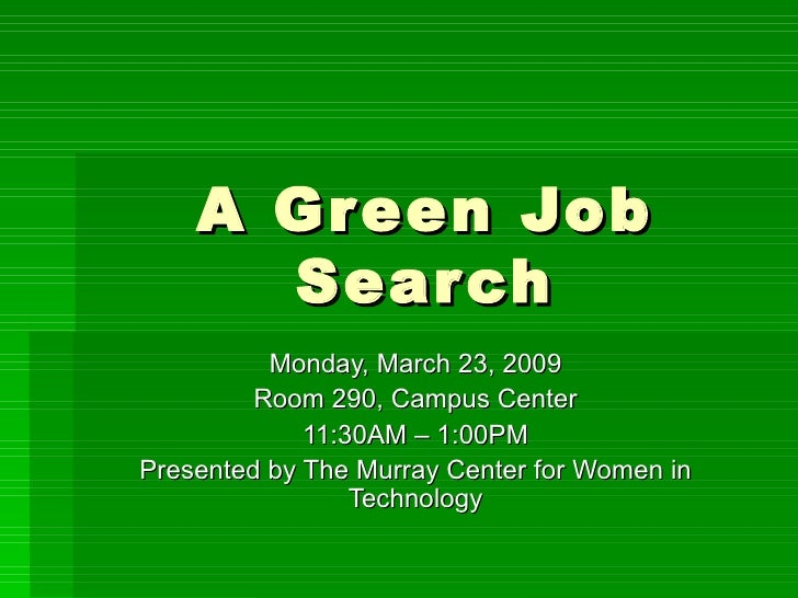 A Green Job Search Monday, March 23, 2009 Room 290, Campus Center 11:30AM – 1:00PM Presented by The Murray Center for Wome...