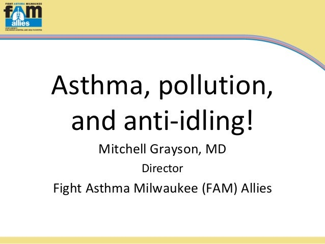Asthma, pollution, and anti-idling! Mitchell Grayson, MD Director  Fight Asthma Milwaukee (FAM) Allies