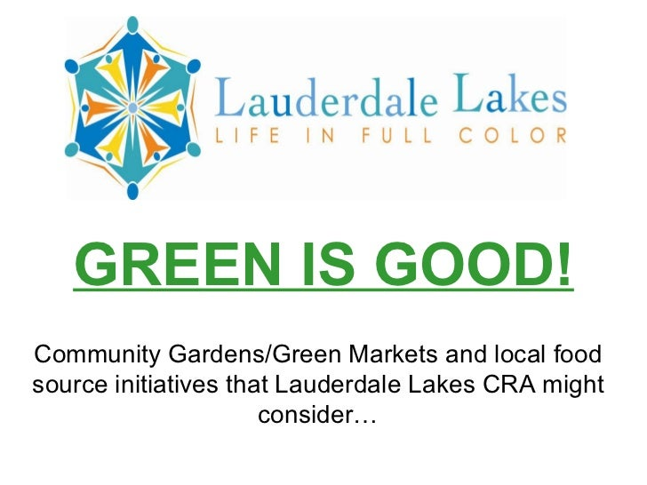 GREEN IS GOOD!Community Gardens/Green Markets and local foodsource initiatives that Lauderdale Lakes CRA might            ...