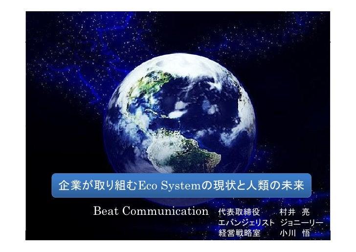 企業が取り組むEco Systemの現状と人類の未来     Beat Communication   代表取締役    村井 亮                         エバンジェリスト ジョニーリー                 ...