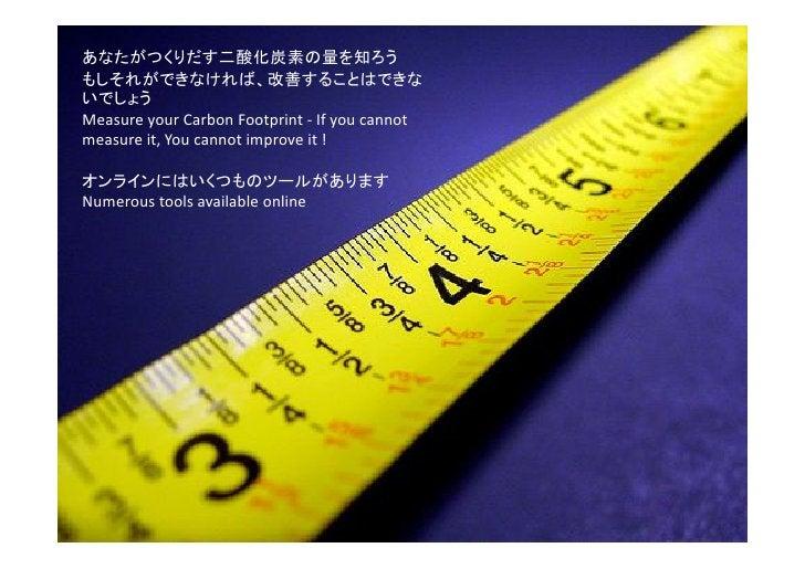 あなたがつくりだす二酸化炭素の量を知ろう もしそれができなければ、改善することはできな いでしょう Measure your Carbon Footprint - If you cannot measure it, You cannot imp...