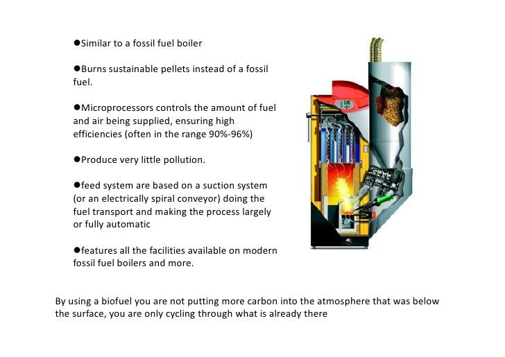 Similar to a fossil fuel boiler     Burns sustainable pellets instead of a fossil    fuel.     Microprocessors controls...