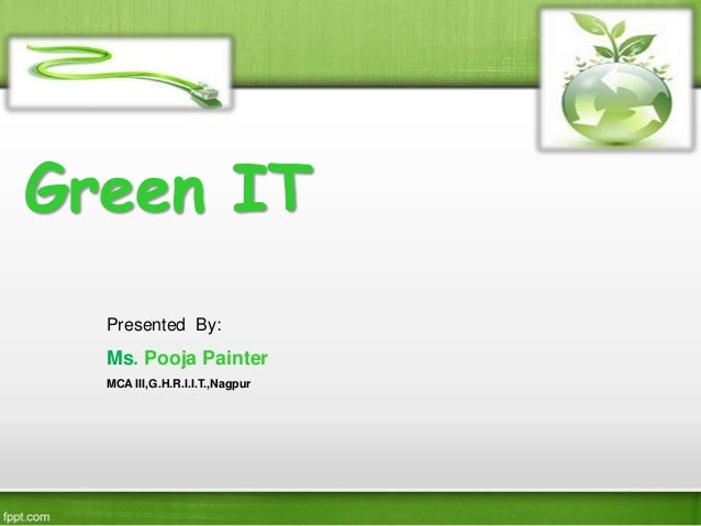Green IT Presented By: Ms. Pooja Painter MCA III,G.H.R.I.I.T.,Nagpur