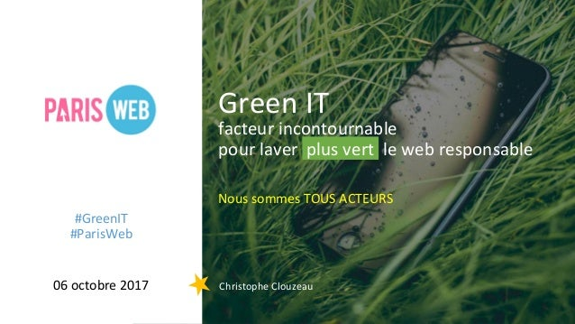 facteur incontournable pour laver plus vert le web responsable Nous sommes TOUS ACTEURS Green IT 06 octobre 2017 Christoph...