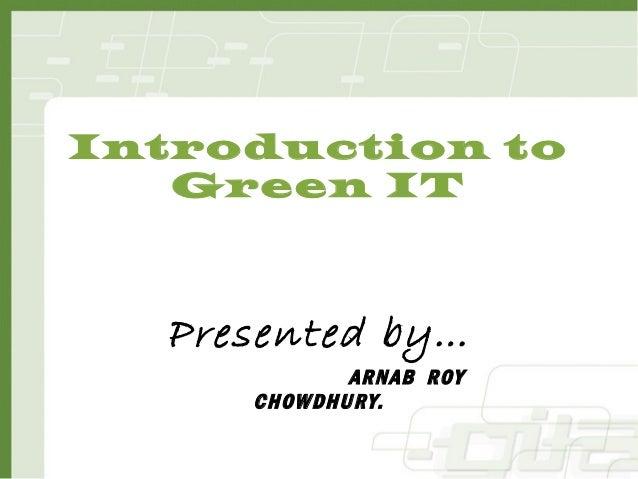 Introduction toGreen ITPresented by…ARNAB ROYCHOWDHURY.