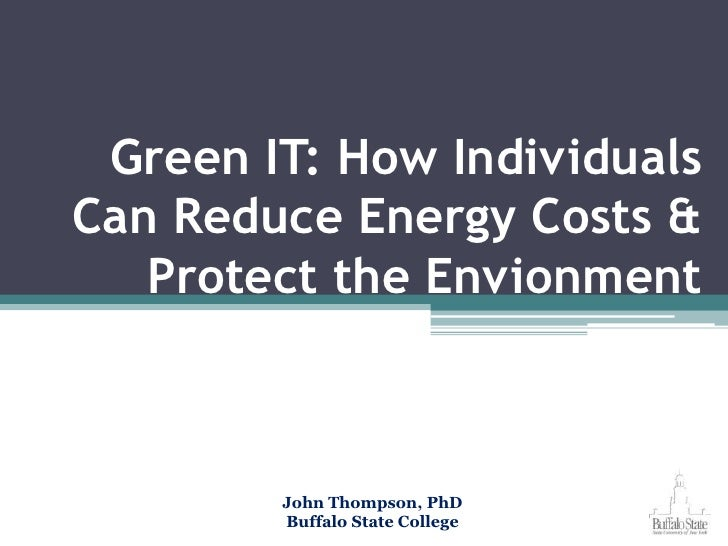Green IT: How Individuals Can Reduce Energy Costs & Protect the Envionment<br />John Thompson, PhD<br />Buffalo State Coll...