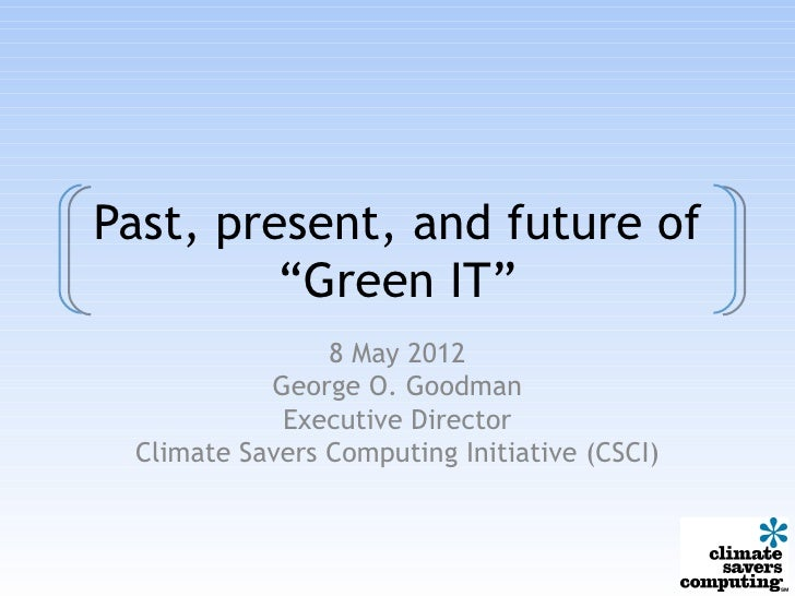 """Past, present, and future of         """"Green IT""""                8 May 2012           George O. Goodman            Executive..."""