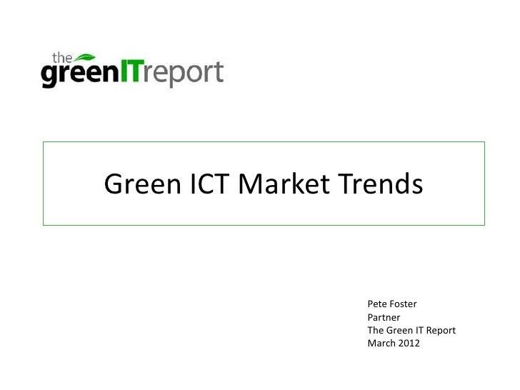 Green ICT Market Trends                  Pete Foster                  Partner                  The Green IT Report        ...