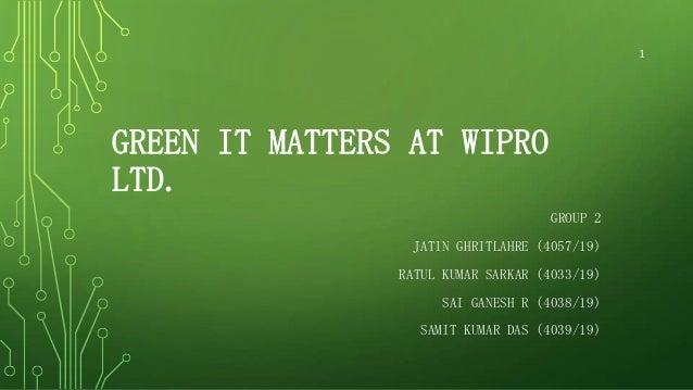 1  GREEN IT MATTERS AT WIPRO LTD. GROUP 2 JATIN GHRITLAHRE (4057/19) RATUL KUMAR SARKAR (4033/19) SAI GANESH R (4038/19) S...