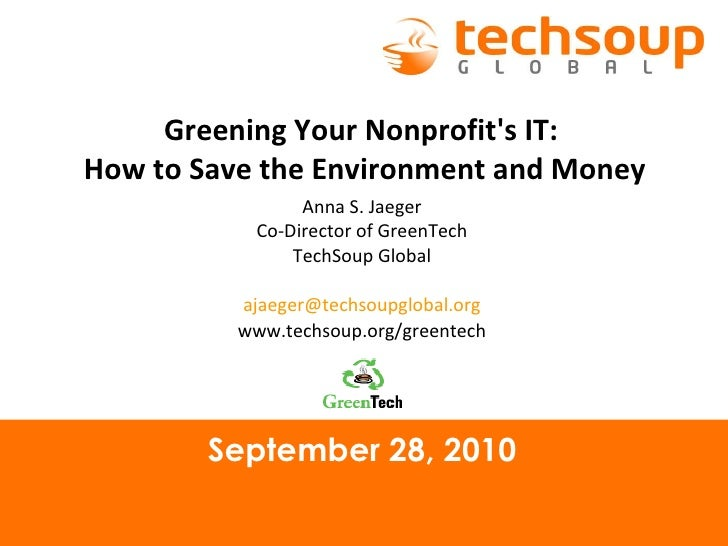 September 28, 2010 Greening Your Nonprofit's IT:  How to Save the Environment and Money Anna S. Jaeger Co-Director of Gree...