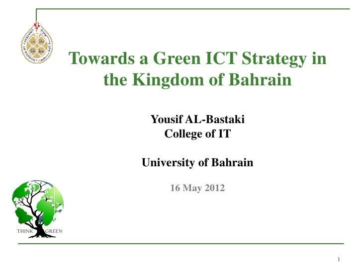 Towards a Green ICT Strategy in   the Kingdom of Bahrain         Yousif AL-Bastaki           College of IT        Universi...
